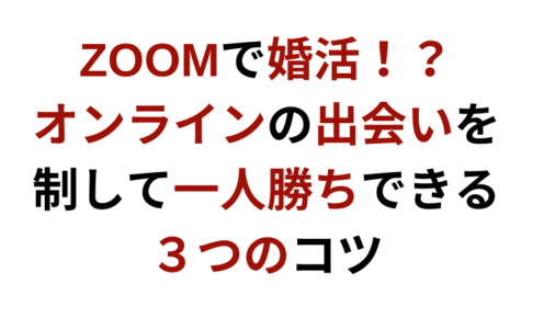 【ZOOMで婚活】オンラインの出会いを制して一人勝ちできる3つのコツ